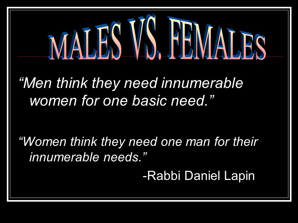 Men think they need innumerable women for one basic need. Women think they need one man for their innumerable needs. -Rabbi Daniel Lapin