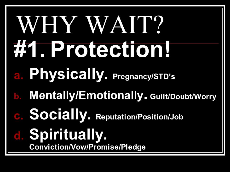 WHY WAIT.#1. Protection. a. Physically. Pregnancy/STD's b.