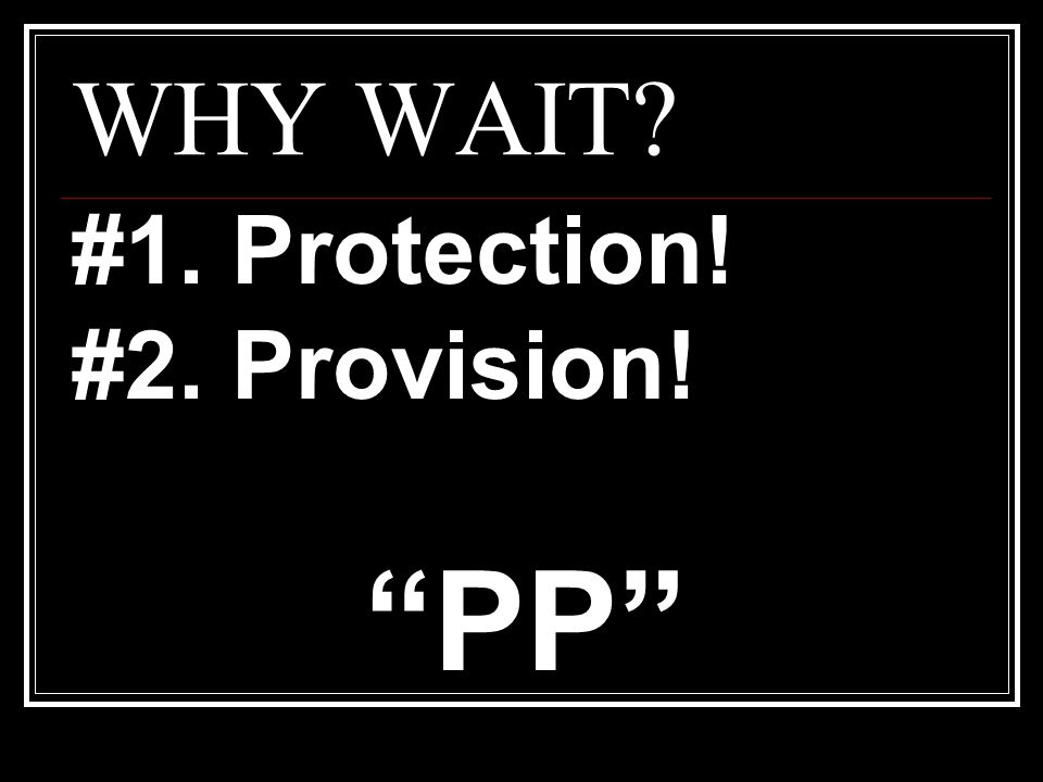 WHY WAIT? #1. Protection! #2. Provision! PP