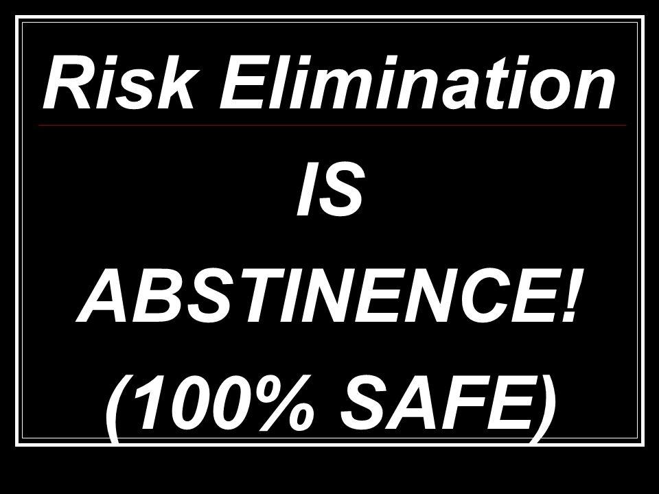 Risk Elimination IS ABSTINENCE! (100% SAFE)