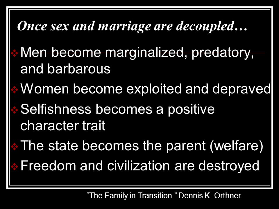 Once sex and marriage are decoupled…  Men become marginalized, predatory, and barbarous  Women become exploited and depraved  Selfishness becomes a positive character trait  The state becomes the parent (welfare)  Freedom and civilization are destroyed The Family in Transition. Dennis K.