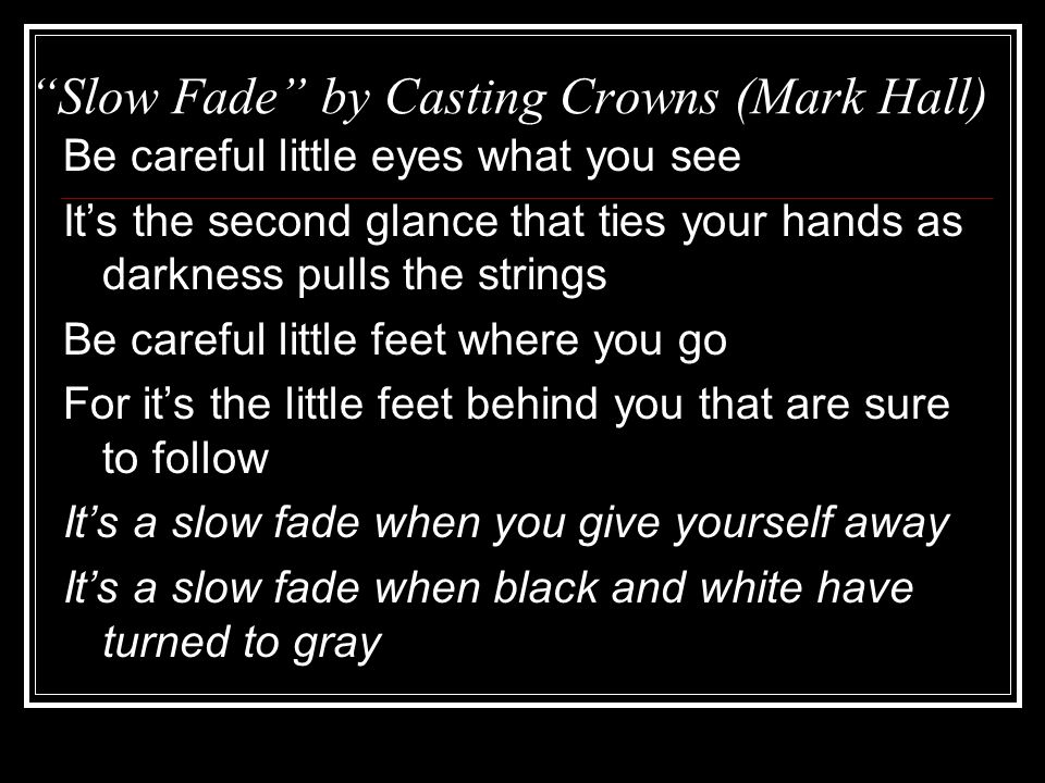 Slow Fade by Casting Crowns (Mark Hall) Be careful little eyes what you see It's the second glance that ties your hands as darkness pulls the strings Be careful little feet where you go For it's the little feet behind you that are sure to follow It's a slow fade when you give yourself away It's a slow fade when black and white have turned to gray