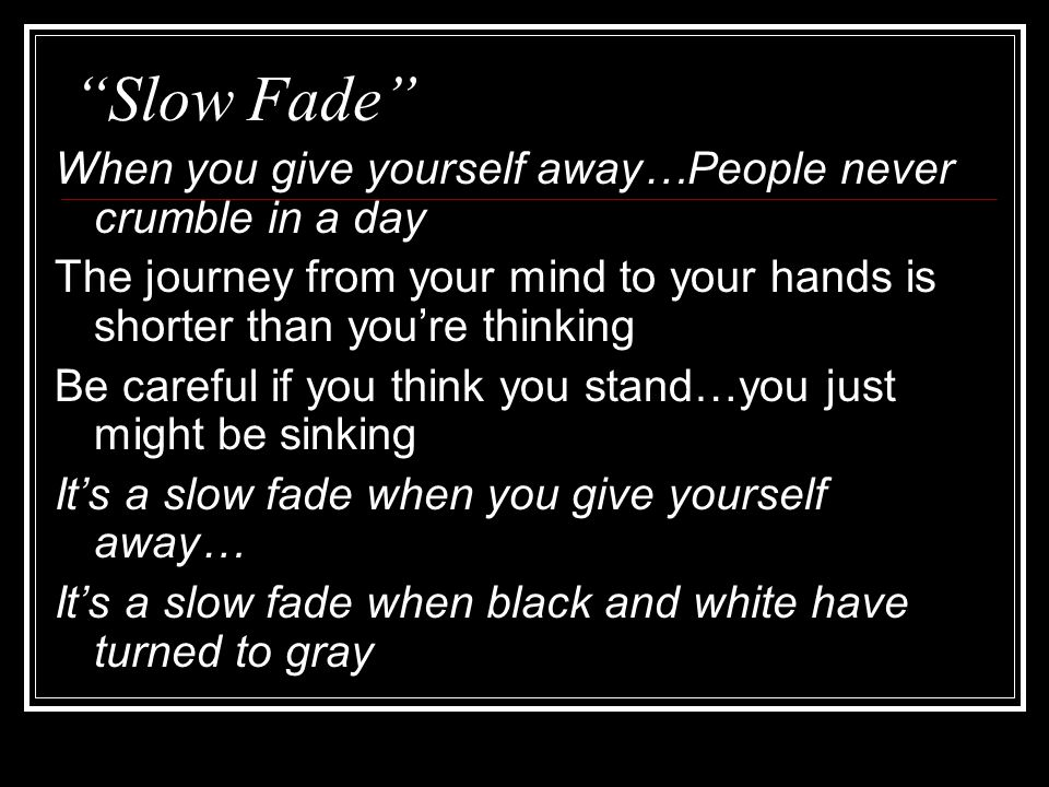 Slow Fade When you give yourself away…People never crumble in a day The journey from your mind to your hands is shorter than you're thinking Be careful if you think you stand…you just might be sinking It's a slow fade when you give yourself away… It's a slow fade when black and white have turned to gray