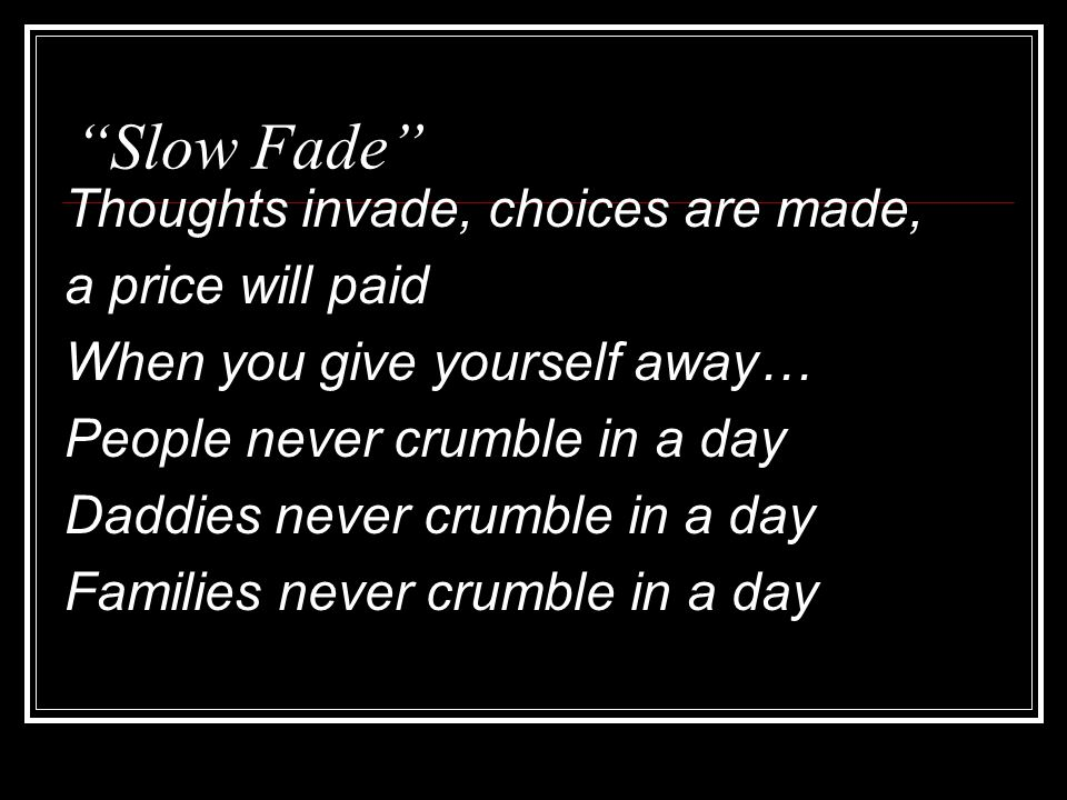 Slow Fade Thoughts invade, choices are made, a price will paid When you give yourself away… People never crumble in a day Daddies never crumble in a day Families never crumble in a day