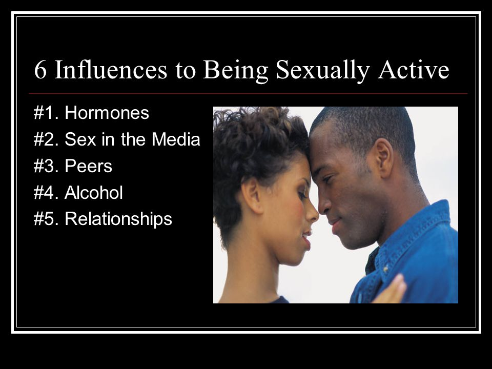 6 Influences to Being Sexually Active #1.Hormones #2.