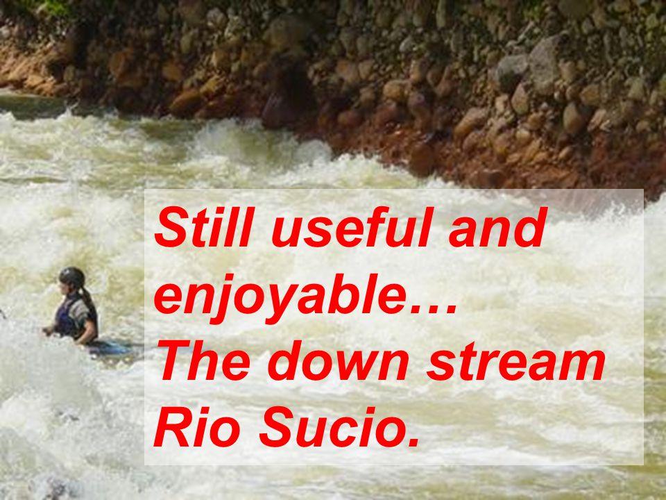 Still useful and enjoyable… The down stream Rio Sucio.