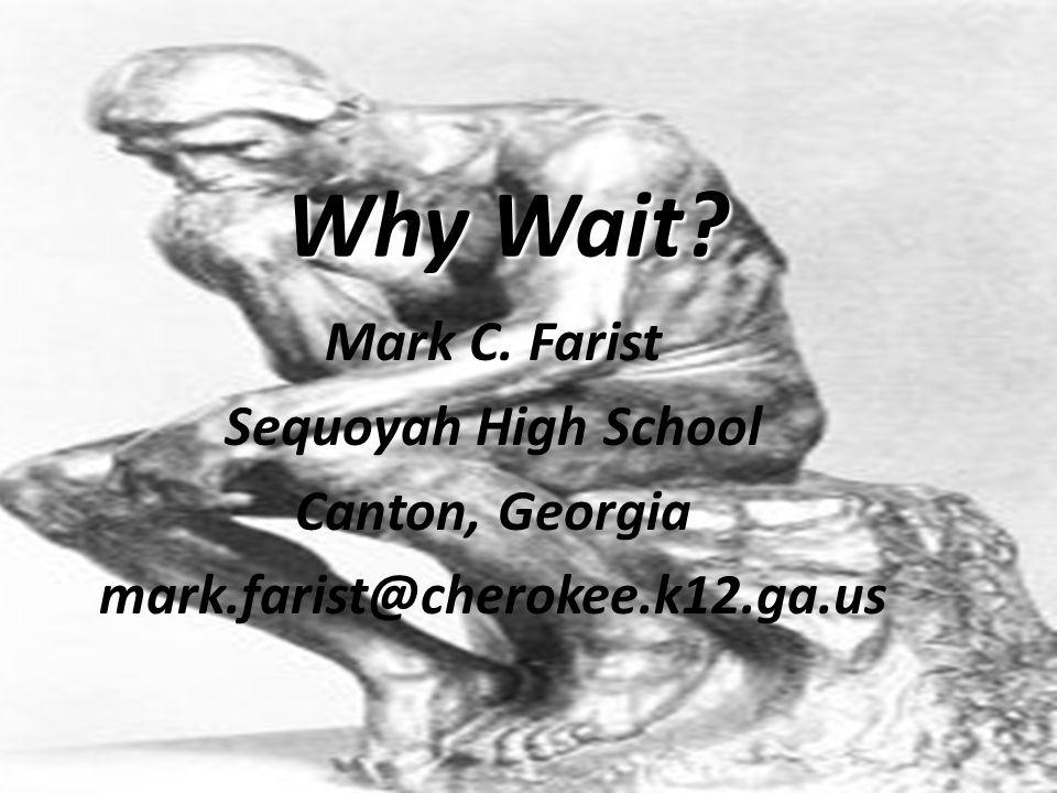 Why Wait? Mark C. Farist Sequoyah High School Canton, Georgia mark.farist@cherokee.k12.ga.us