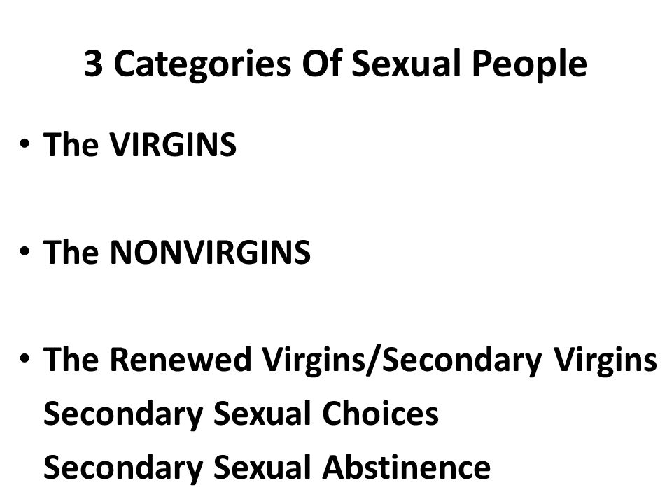 3 Categories Of Sexual People The VIRGINS The NONVIRGINS The Renewed Virgins/Secondary Virgins Secondary Sexual Choices Secondary Sexual Abstinence