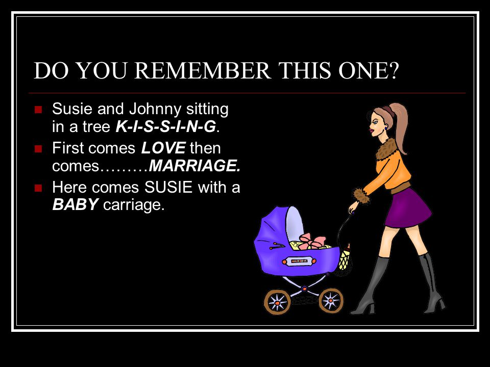DO YOU REMEMBER THIS ONE.Susie and Johnny sitting in a tree K-I-S-S-I-N-G.