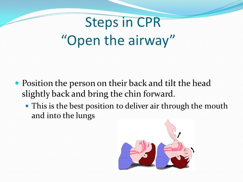 Steps in CPR Open the airway Position the person on their back and tilt the head slightly back and bring the chin forward.