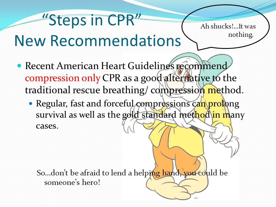 Steps in CPR New Recommendations Recent American Heart Guidelines recommend compression only CPR as a good alternative to the traditional rescue breathing/ compression method.