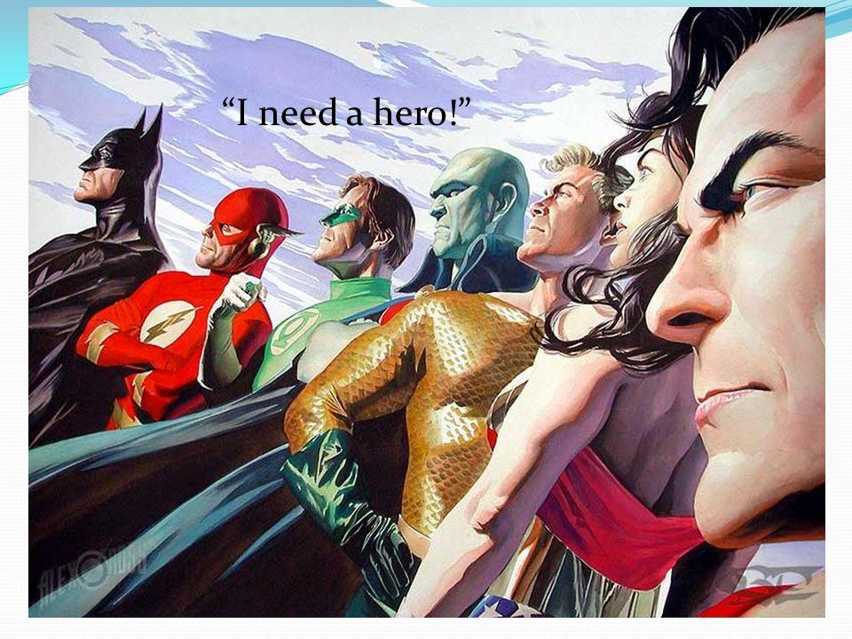 """""""I need a hero!"""""""