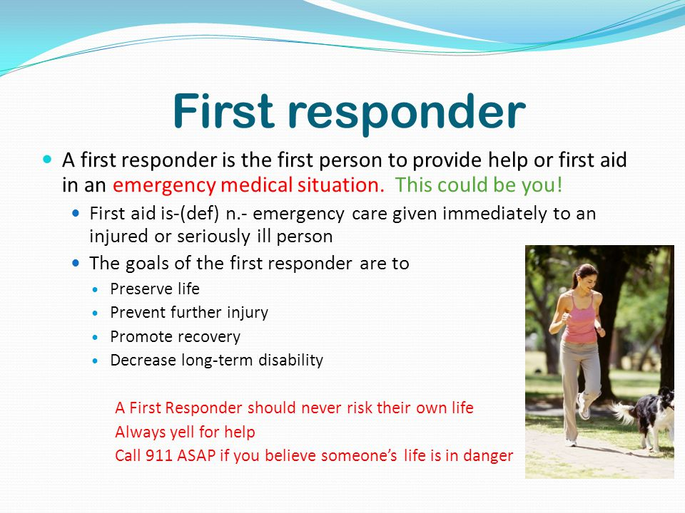 First responder A first responder is the first person to provide help or first aid in an emergency medical situation.
