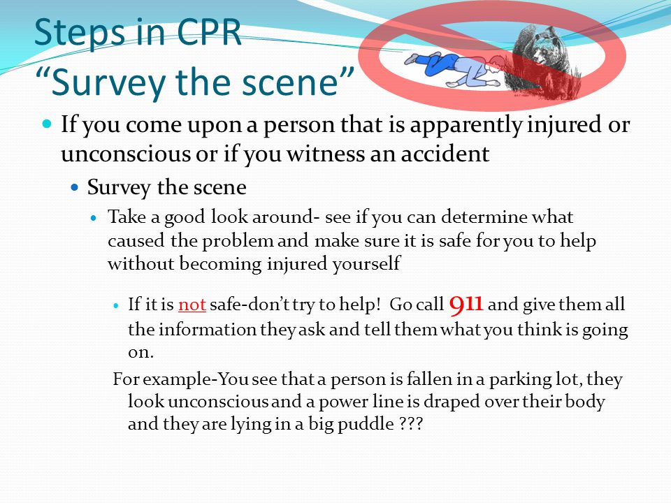 Steps in CPR Survey the scene If you come upon a person that is apparently injured or unconscious or if you witness an accident Survey the scene Take a good look around- see if you can determine what caused the problem and make sure it is safe for you to help without becoming injured yourself If it is not safe-don't try to help.