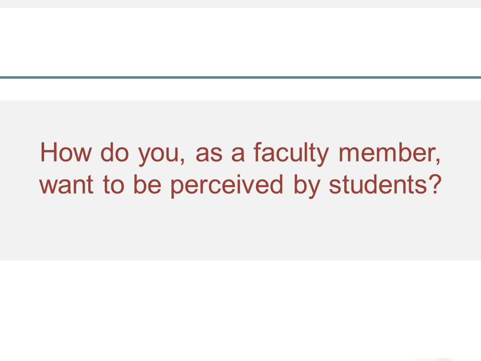 How do you, as a faculty member, want to be perceived by students?