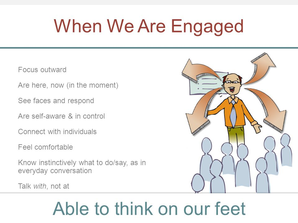 When We Are Engaged Focus outward Are here, now (in the moment) See faces and respond Are self-aware & in control Connect with individuals Feel comfor