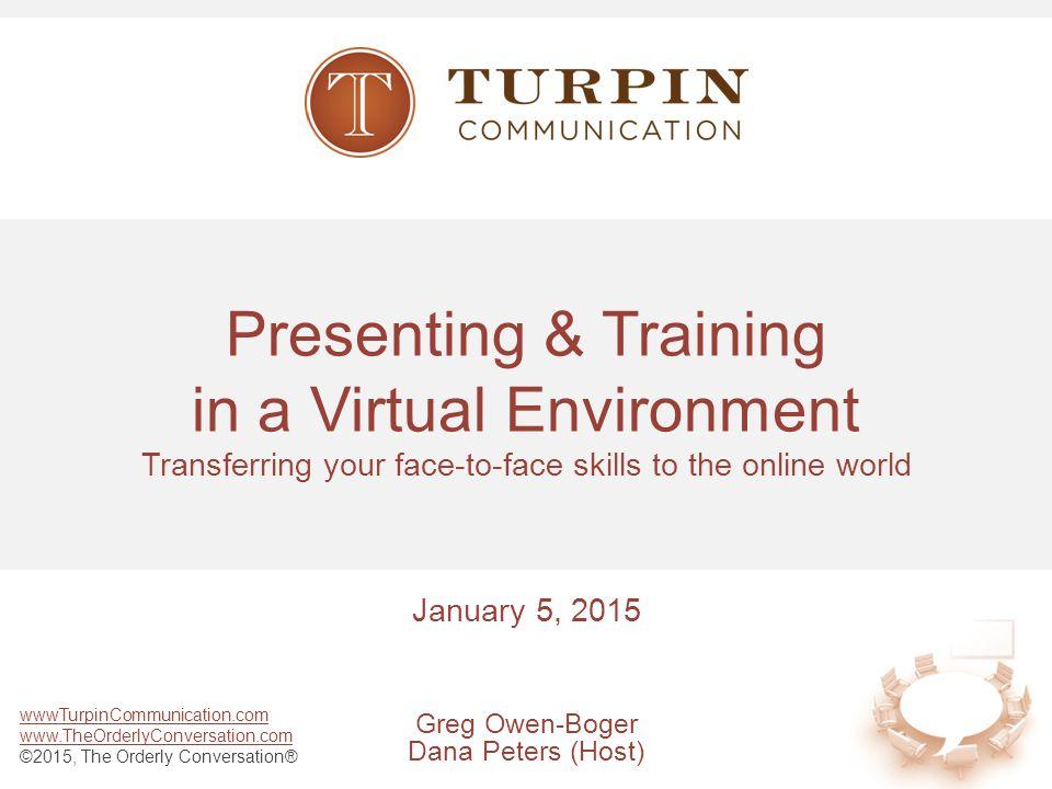 wwwTurpinCommunication.com www.TheOrderlyConversation.com ©2015, The Orderly Conversation® Presenting & Training in a Virtual Environment Transferring