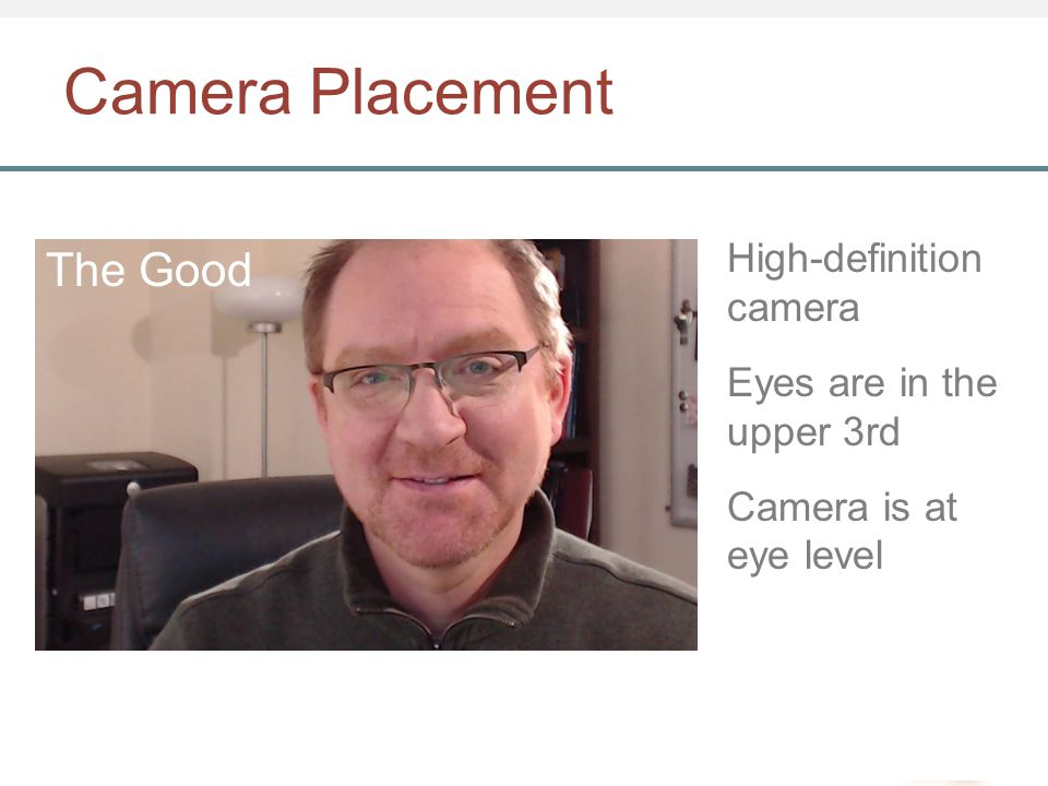 Camera Placement High-definition camera Eyes are in the upper 3rd Camera is at eye level The Good