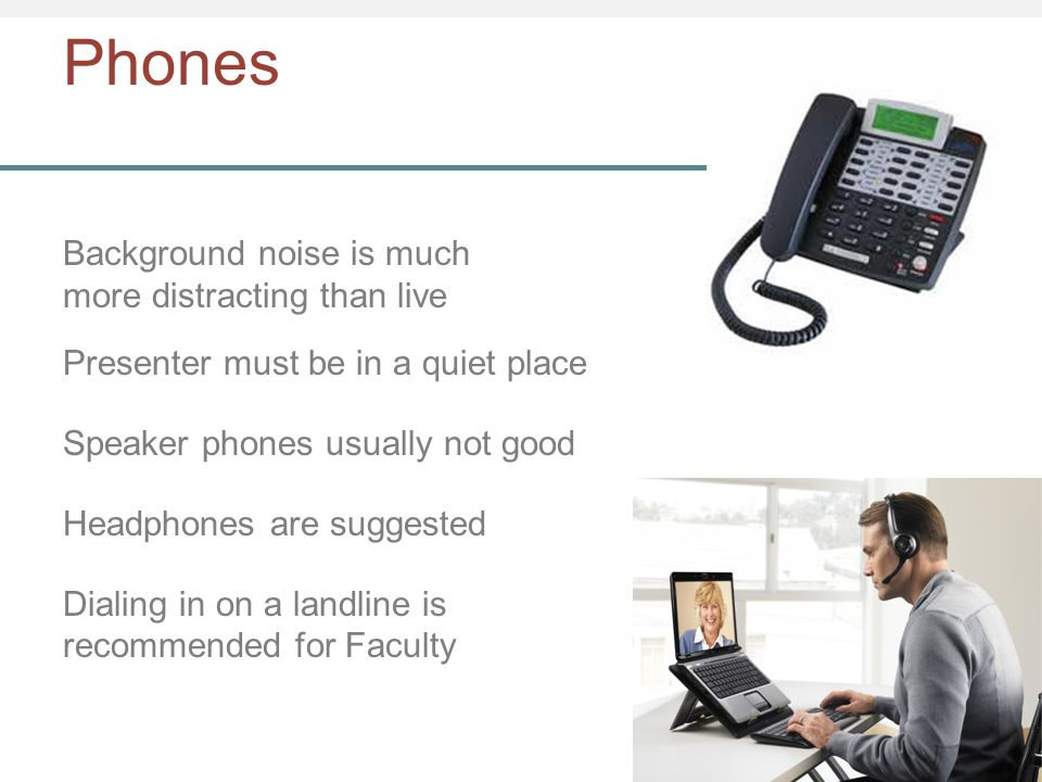 Phones Background noise is much more distracting than live Presenter must be in a quiet place Speaker phones usually not good Headphones are suggested Dialing in on a landline is recommended for Faculty