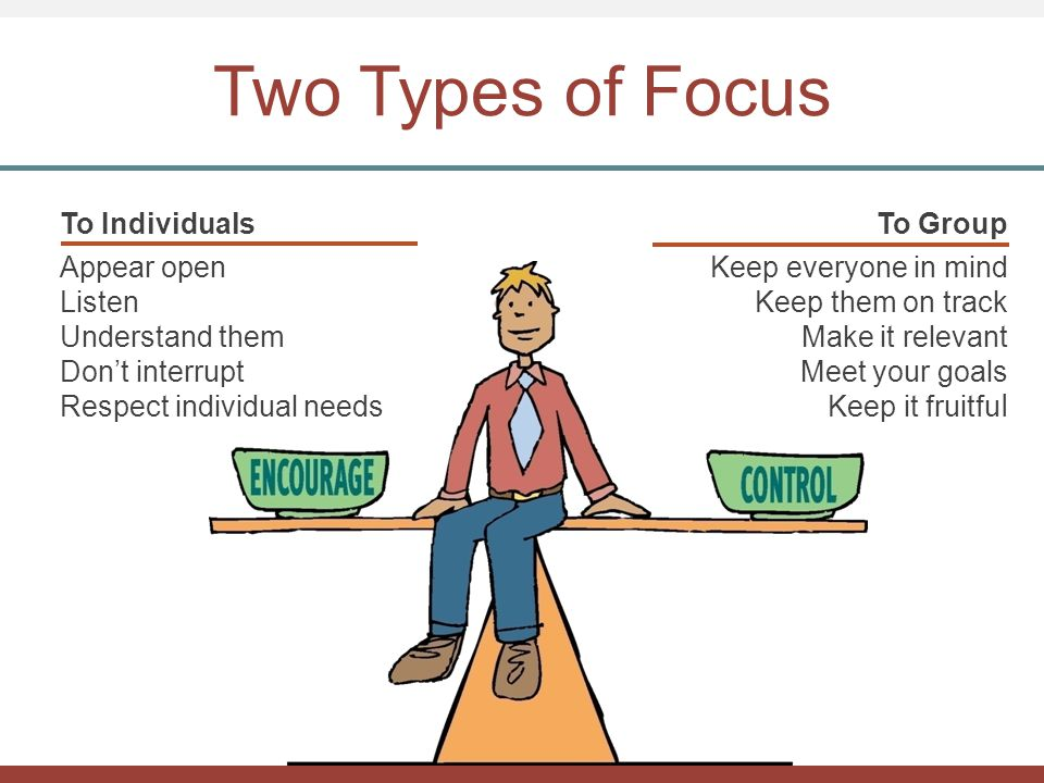 Two Types of Focus To Individuals Appear open Listen Understand them Don't interrupt Respect individual needs To Group Keep everyone in mind Keep them on track Make it relevant Meet your goals Keep it fruitfu l