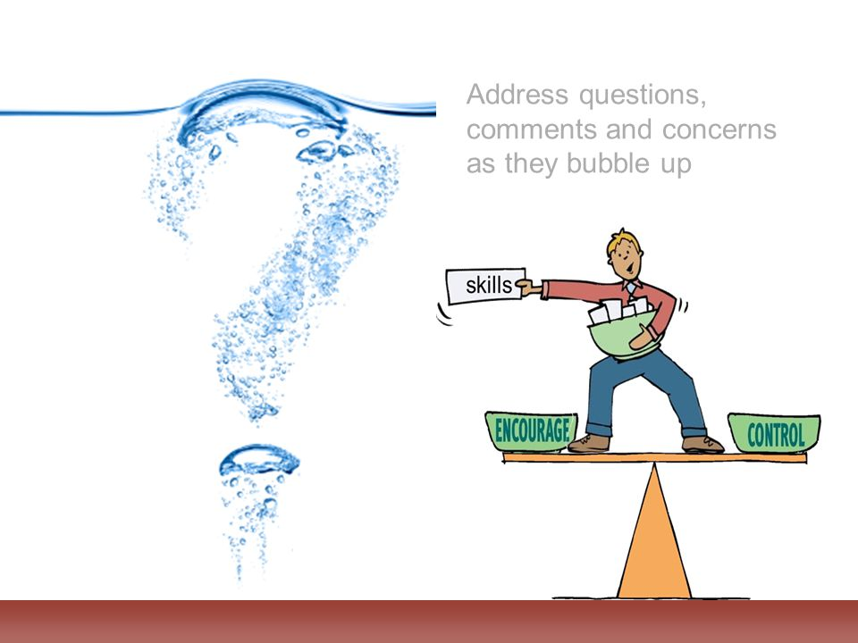 Address questions, comments and concerns as they bubble up