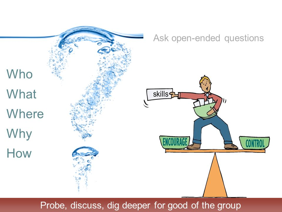 Ask open-ended questions Who What Where Why How Probe, discuss, dig deeper for good of the group