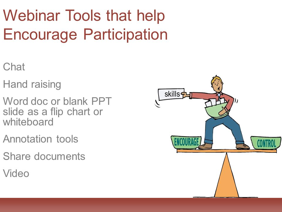 Webinar Tools that help Encourage Participation Chat Hand raising Word doc or blank PPT slide as a flip chart or whiteboard Annotation tools Share documents Video