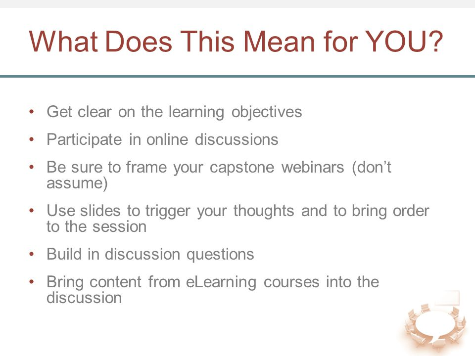 What Does This Mean for YOU? Get clear on the learning objectives Participate in online discussions Be sure to frame your capstone webinars (don't ass
