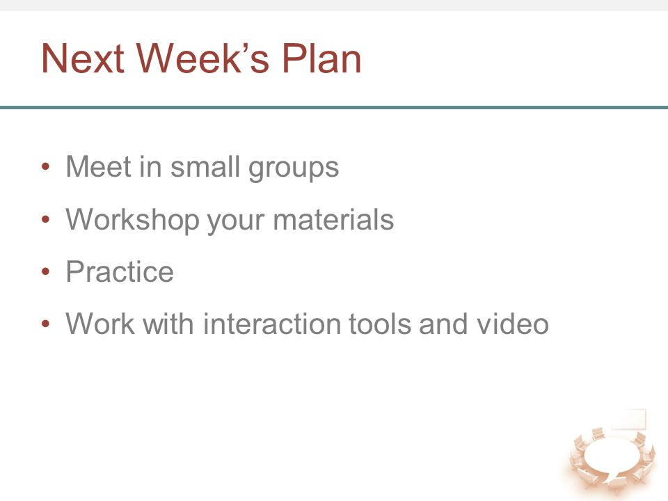 Next Week's Plan Meet in small groups Workshop your materials Practice Work with interaction tools and video