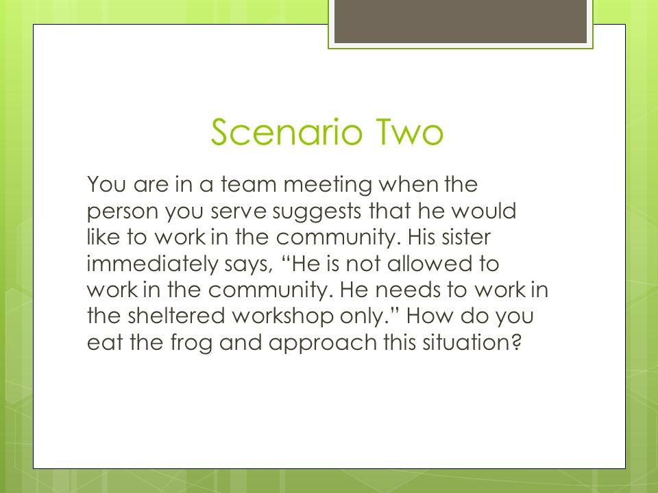 "Scenario Two You are in a team meeting when the person you serve suggests that he would like to work in the community. His sister immediately says, ""H"