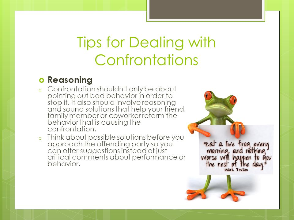 Tips for Dealing with Confrontations  Reasoning o Confrontation shouldn t only be about pointing out bad behavior in order to stop it.