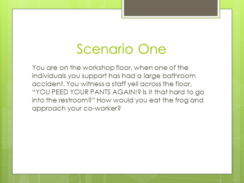 Scenario One You are on the workshop floor, when one of the individuals you support has had a large bathroom accident. You witness a staff yell across