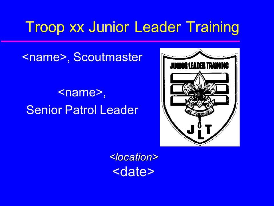 Troop xx Junior Leader Training, Scoutmaster, Senior Patrol Leader <location>