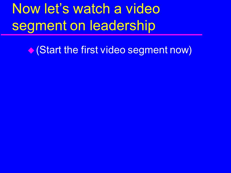 Now let's watch a video segment on leadership  (Start the first video segment now)