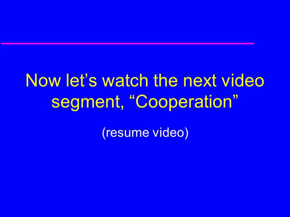 Now let's watch the next video segment, Cooperation (resume video)