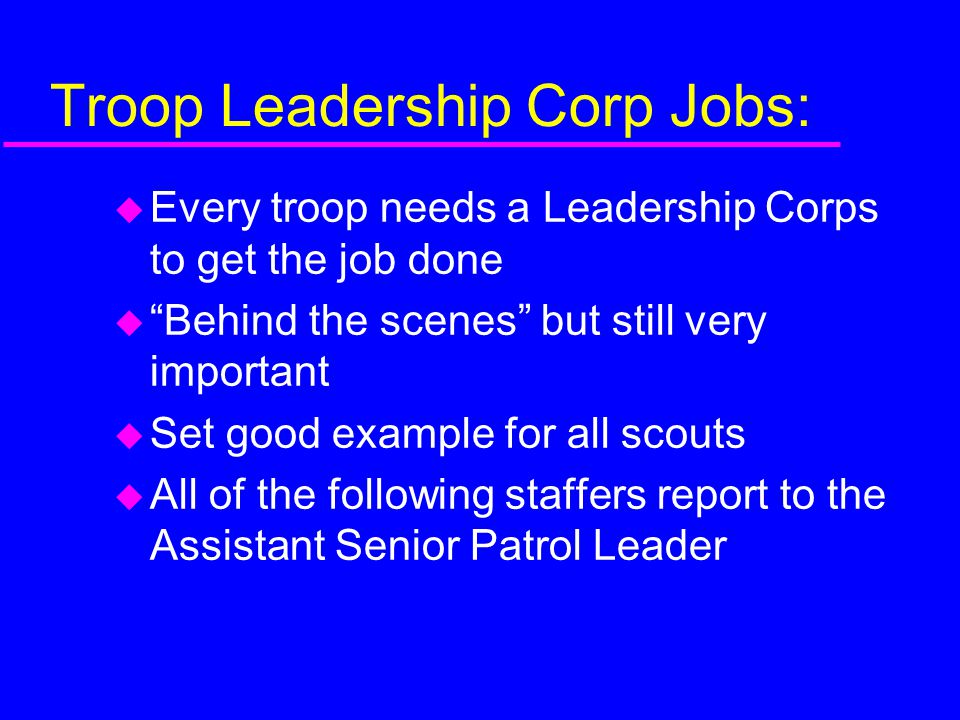 Troop Leadership Corp Jobs:  Every troop needs a Leadership Corps to get the job done  Behind the scenes but still very important  Set good example for all scouts  All of the following staffers report to the Assistant Senior Patrol Leader