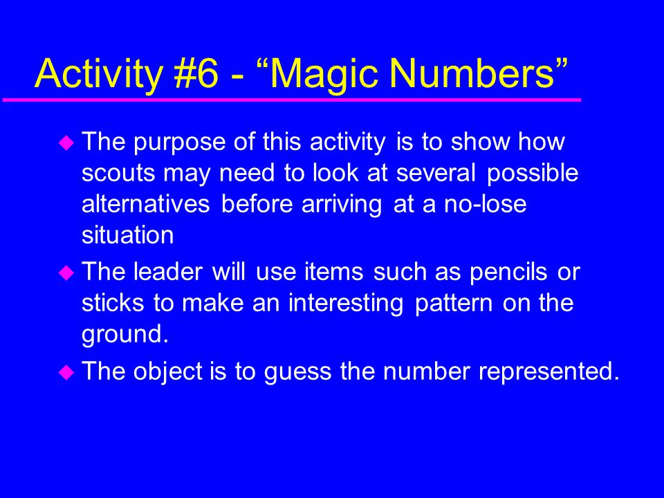 Activity #6 - Magic Numbers  The purpose of this activity is to show how scouts may need to look at several possible alternatives before arriving at a no-lose situation  The leader will use items such as pencils or sticks to make an interesting pattern on the ground.