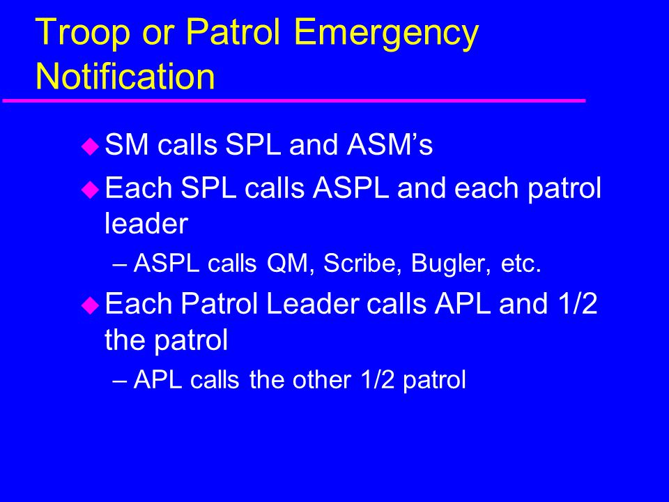 Troop or Patrol Emergency Notification  SM calls SPL and ASM's  Each SPL calls ASPL and each patrol leader –ASPL calls QM, Scribe, Bugler, etc.  Ea