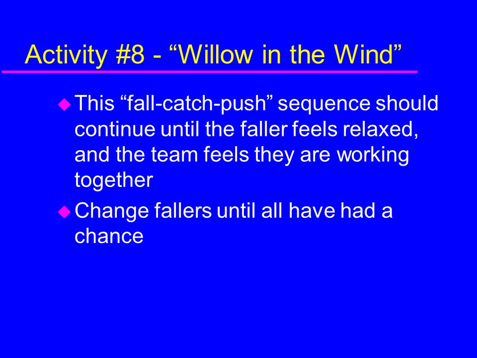 Activity #8 - Willow in the Wind  This fall-catch-push sequence should continue until the faller feels relaxed, and the team feels they are working together  Change fallers until all have had a chance