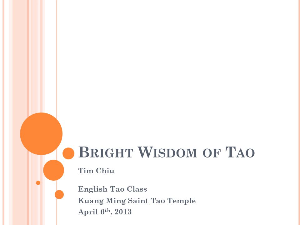 B RIGHT W ISDOM OF T AO Tim Chiu English Tao Class Kuang Ming Saint Tao Temple April 6 th, 2013