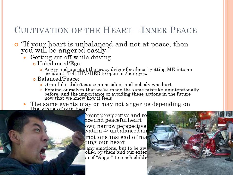 C ULTIVATION OF THE H EART – I NNER P EACE If your heart is unbalanced and not at peace, then you will be angered easily. Getting cut-off while driving Unbalanced/Ego: Angry and upset at the crazy driver for almost getting ME into an accident.