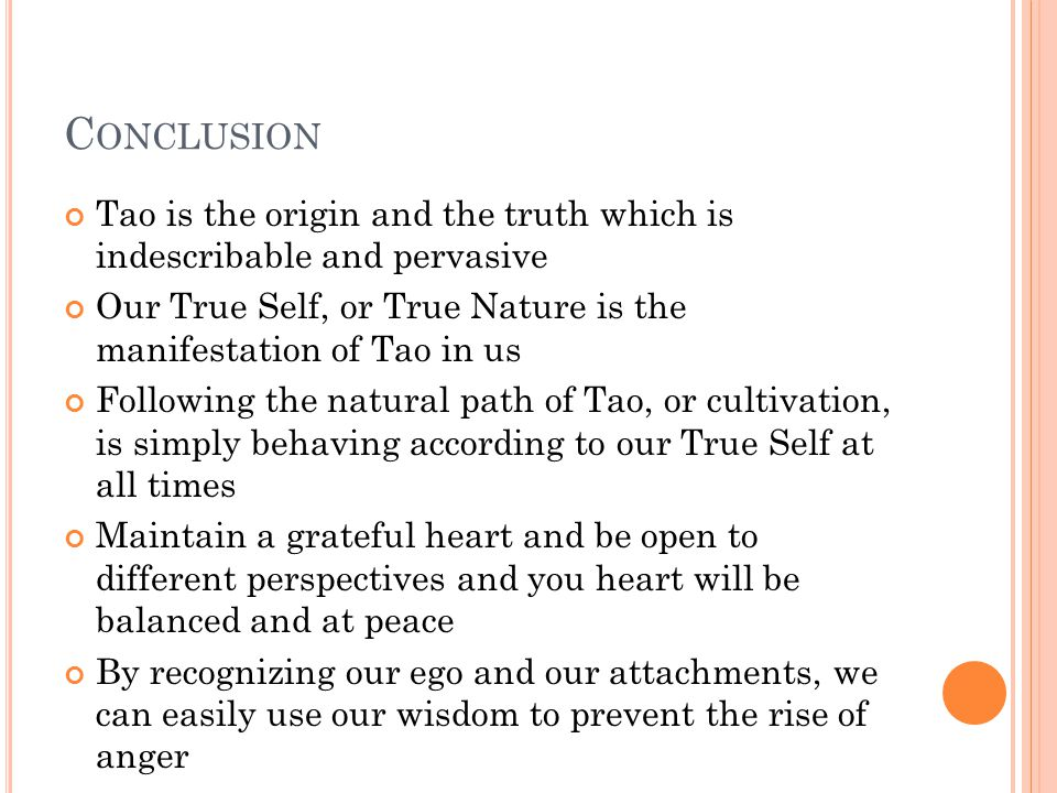 C ONCLUSION Tao is the origin and the truth which is indescribable and pervasive Our True Self, or True Nature is the manifestation of Tao in us Follo