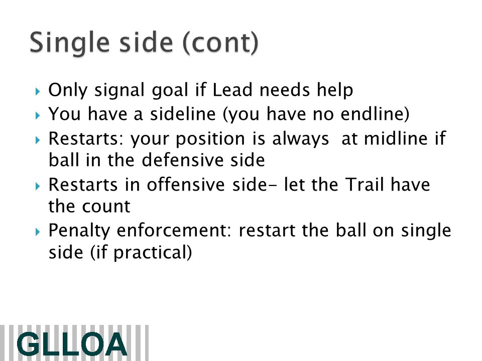 Only signal goal if Lead needs help  You have a sideline (you have no endline)  Restarts: your position is always at midline if ball in the defensive side  Restarts in offensive side- let the Trail have the count  Penalty enforcement: restart the ball on single side (if practical)