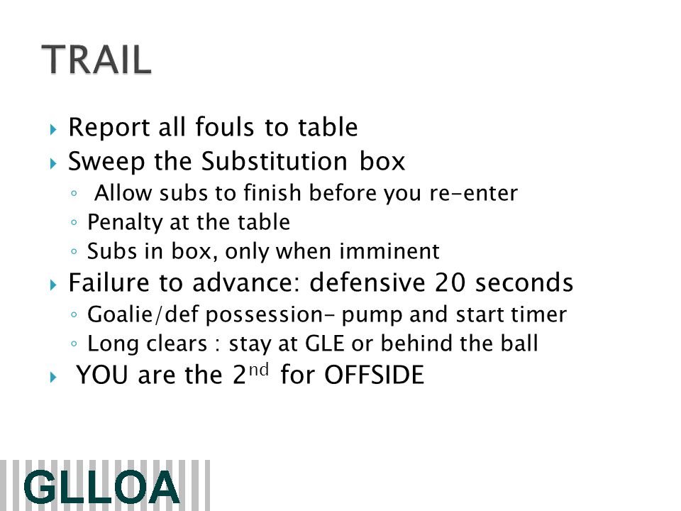  Report all fouls to table  Sweep the Substitution box ◦ Allow subs to finish before you re-enter ◦ Penalty at the table ◦ Subs in box, only when imminent  Failure to advance: defensive 20 seconds ◦ Goalie/def possession- pump and start timer ◦ Long clears : stay at GLE or behind the ball  YOU are the 2 nd for OFFSIDE