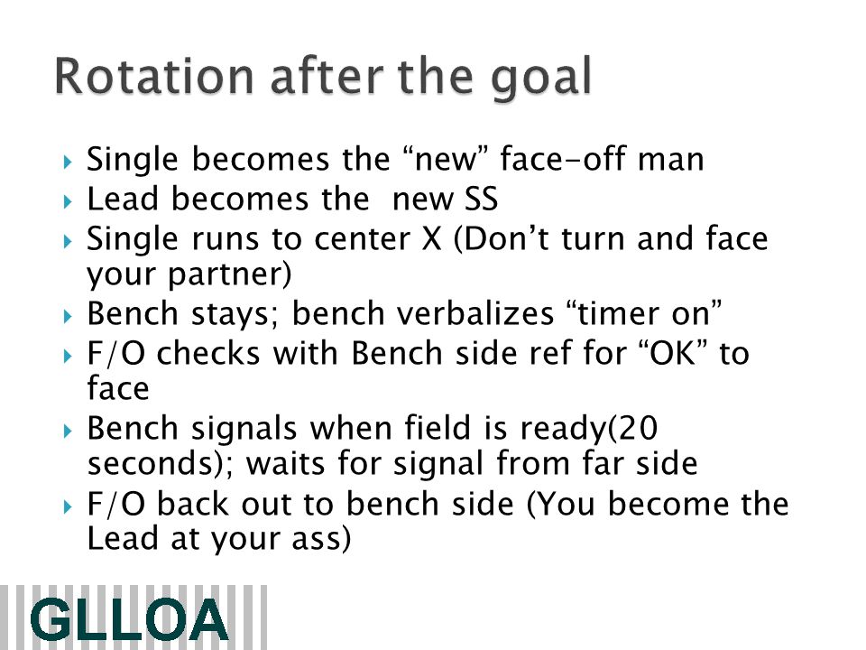  Single becomes the new face-off man  Lead becomes the new SS  Single runs to center X (Don't turn and face your partner)  Bench stays; bench verbalizes timer on  F/O checks with Bench side ref for OK to face  Bench signals when field is ready(20 seconds); waits for signal from far side  F/O back out to bench side (You become the Lead at your ass)