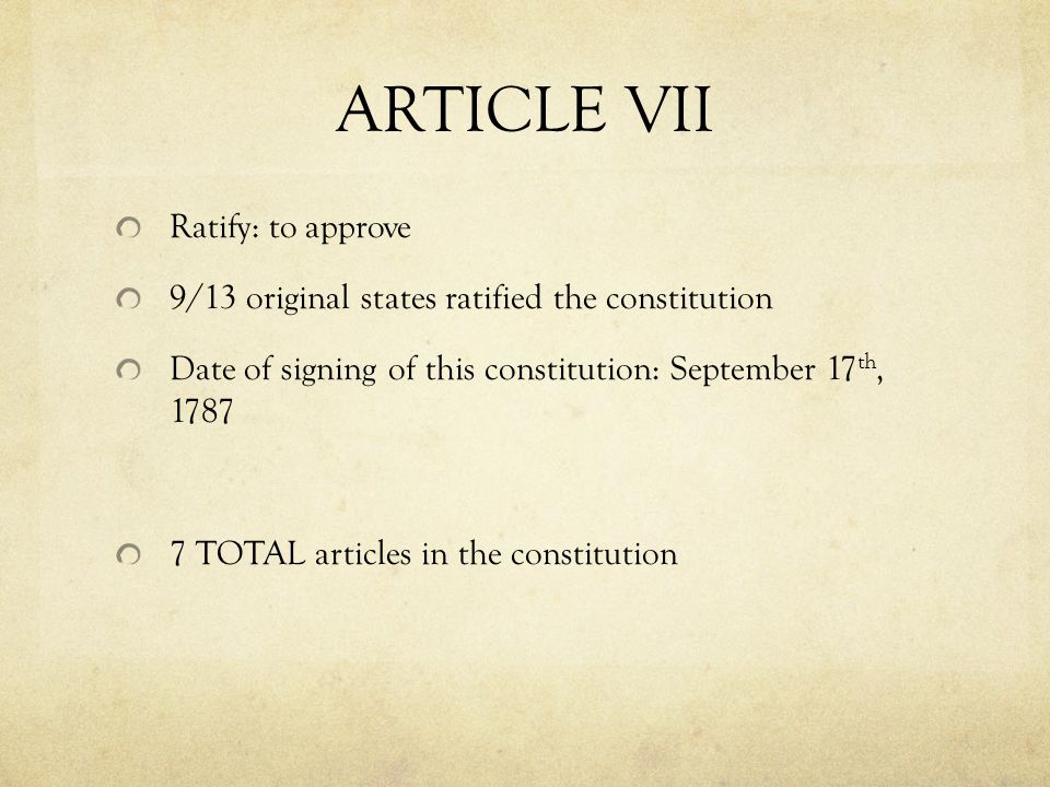 ARTICLE VII Ratify: to approve 9/13 original states ratified the constitution Date of signing of this constitution: September 17 th, 1787 7 TOTAL articles in the constitution