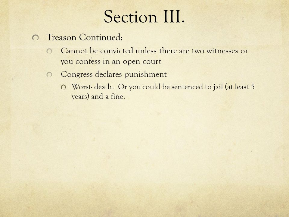 Section III. Treason Continued: Cannot be convicted unless there are two witnesses or you confess in an open court Congress declares punishment Worst-