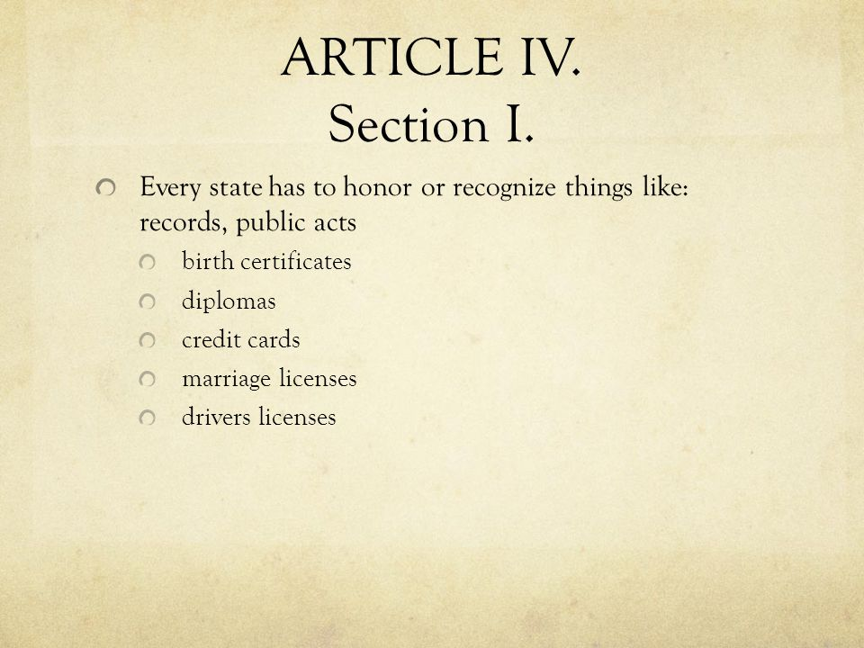 ARTICLE IV. Section I. Every state has to honor or recognize things like: records, public acts birth certificates diplomas credit cards marriage licen