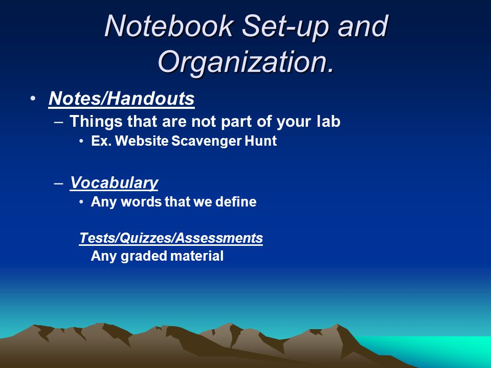 Notebook Set-up and Organization. Notes/Handouts –Things that are not part of your lab Ex. Website Scavenger Hunt –Vocabulary Any words that we define