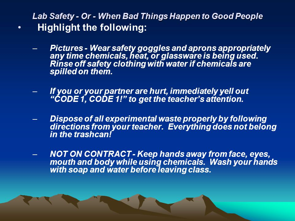 Lab Safety - Or - When Bad Things Happen to Good People Highlight the following: –Pictures - Wear safety goggles and aprons appropriately any time che